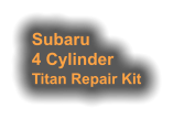 Subaru 4 Cylinder Titan Repair Kit