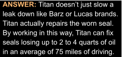 ANSWER: Titan doesn't just slow a leak down like Barz or Lucas brands. Titan actually repairs the worn seal. By working in this way, Titan can fix seals losing up to 2 to 4 quarts of oil in an average of 75 miles of driving.