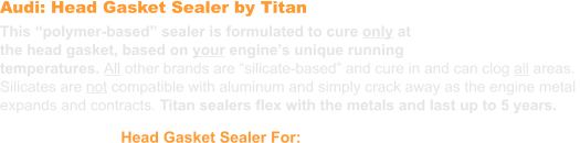 "Audi: Head Gasket Sealer by Titan  This ""polymer-based"" sealer is formulated to cure only at the head gasket, based on your engine's unique running  temperatures. All other brands are ""silicate-based"" and cure in and can clog all areas.  Silicates are not compatible with aluminum and simply crack away as the engine metal expands and contracts. Titan sealers flex with the metals and last up to 5 years. Head Gasket Sealer For: Audi"
