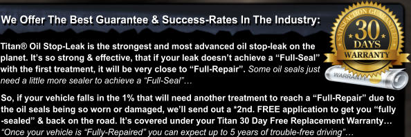"We Offer The Best Guarantee & Success-Rates In The Industry: Titan® Oil Stop-Leak is the strongest and most advanced oil stop-leak on the planet. It's so strong & effective, that if your leak doesn't achieve a ""Full-Seal""  with the first treatment, it will be very close to ""Full-Repair"". Some oil seals just need a little more sealer to achieve a ""Full-Seal""…  So, if your vehicle falls in the 1% that will need another treatment to reach a ""Full-Repair"" due to  the oil seals being so worn or damaged, we'll send out a *2nd. FREE application to get you ""fully -sealed"" & back on the road. It's covered under your Titan 30 Day Free Replacement Warranty… ""Once your vehicle is ""Fully-Repaired"" you can expect up to 5 years of trouble-free driving""…"