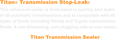 Titan® Transmission Stop-Leak: This advanced sealer is formulated to quickly seal leaks in all automatic transmissions and is compatible with all types of fluids including Honda and Toyota transmission fluids. A non-thickening, non clogging safe-to-use sealer... Titan Transmission Sealer