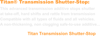 Titan® Transmission Shutter-Stop: This advanced transmission additive stops shutter at take-off, hard shifts and rattle from transmission Compatible with all types of fluids and all vehicles. A non-thickening, non clogging safe-to-use additive... Titan Transmission Shutter-Stop