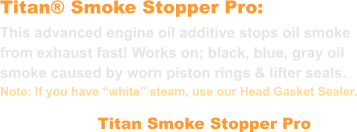 "Titan® Smoke Stopper Pro: This advanced engine oil additive stops oil smoke  from exhaust fast! Works on; black, blue, gray oil smoke caused by worn piston rings & lifter seals.  Note: If you have ""white"" steam, use our Head Gasket Sealer. Titan Smoke Stopper Pro"
