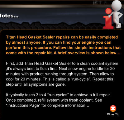 "Titan Head Gasket Sealer repairs can be easily completed  by almost anyone. If you can find your engine you can  perform this procedure. Follow the simple instructions that  come with the repair kit. A brief overview is shown below…  First, add Titan Head Gasket Sealer to a clean coolant system ,it's always best to flush first. Next allow engine to idle for 20 minutes with product running through system. Then allow to  cool for 20 minutes. This is called a ""run-cycle"". Repeat this step until all symptoms are gone.   It typically takes 3 to 4 ""run-cycles"" to achieve a full repair. Once completed, refill system with fresh coolant. See  ""Instructions Page"" for complete information… Close Tip"