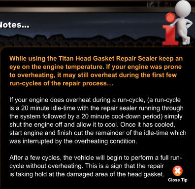 While using the Titan Head Gasket Repair Sealer keep an eye on the engine temperature. If your engine was prone to overheating, it may still overheat during the first few run-cycles of the repair process…  If your engine does overheat during a run-cycle, (a run-cycle is a 20 minute idle-time with the repair sealer running through the system followed by a 20 minute cool-down period) simply shut the engine off and allow it to cool. Once it has cooled, start engine and finish out the remainder of the idle-time which was interrupted by the overheating condition.  After a few cycles, the vehicle will begin to perform a full run- cycle without overheating. This is a sign that the repair is taking hold at the damaged area of the head gasket.  Close Tip