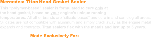 "Mercedes: Titan Head Gasket Sealer This ""polymer-based"" sealer is formulated to cure only at the head gasket, based on your engine's unique running  temperatures. All other brands are ""silicate-based"" and cure in and can clog all areas.  Silicates are not compatible with aluminum and simply crack away as the engine metal expands and contracts. Titan sealers flex with the metals and last up to 5 years. Made Exclusively For: Mercedes"