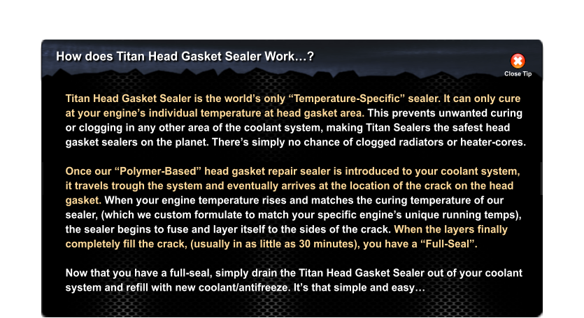 "How does Titan Head Gasket Sealer Work…? Close Tip Titan Head Gasket Sealer is the world's only ""Temperature-Specific"" sealer. It can only cure at your engine's individual temperature at head gasket area. This prevents unwanted curing or clogging in any other area of the coolant system, making Titan Sealers the safest head  gasket sealers on the planet. There's simply no chance of clogged radiators or heater-cores.  Once our ""Polymer-Based"" head gasket repair sealer is introduced to your coolant system, it travels trough the system and eventually arrives at the location of the crack on the head gasket. When your engine temperature rises and matches the curing temperature of our  sealer, (which we custom formulate to match your specific engine's unique running temps),  the sealer begins to fuse and layer itself to the sides of the crack. When the layers finally  completely fill the crack, (usually in as little as 30 minutes), you have a ""Full-Seal"".   Now that you have a full-seal, simply drain the Titan Head Gasket Sealer out of your coolant system and refill with new coolant/antifreeze. It's that simple and easy…"
