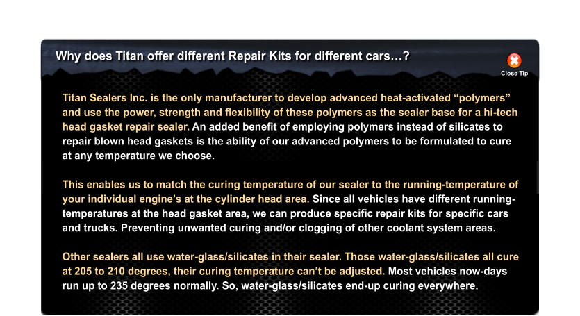 "Why does Titan offer different Repair Kits for different cars…? Close Tip Titan Sealers Inc. is the only manufacturer to develop advanced heat-activated ""polymers""  and use the power, strength and flexibility of these polymers as the sealer base for a hi-tech head gasket repair sealer. An added benefit of employing polymers instead of silicates to repair blown head gaskets is the ability of our advanced polymers to be formulated to cure at any temperature we choose.   This enables us to match the curing temperature of our sealer to the running-temperature of  your individual engine's at the cylinder head area. Since all vehicles have different running- temperatures at the head gasket area, we can produce specific repair kits for specific cars  and trucks. Preventing unwanted curing and/or clogging of other coolant system areas.  Other sealers all use water-glass/silicates in their sealer. Those water-glass/silicates all cure at 205 to 210 degrees, their curing temperature can't be adjusted. Most vehicles now-days run up to 235 degrees normally. So, water-glass/silicates end-up curing everywhere."
