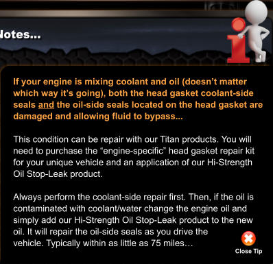 "If your engine is mixing coolant and oil (doesn't matter which way it's going), both the head gasket coolant-side  seals and the oil-side seals located on the head gasket are  damaged and allowing fluid to bypass...  This condition can be repair with our Titan products. You will need to purchase the ""engine-specific"" head gasket repair kit for your unique vehicle and an application of our Hi-Strength Oil Stop-Leak product.  Always perform the coolant-side repair first. Then, if the oil is contaminated with coolant/water change the engine oil and simply add our Hi-Strength Oil Stop-Leak product to the new oil. It will repair the oil-side seals as you drive the  vehicle. Typically within as little as 75 miles… Close Tip"