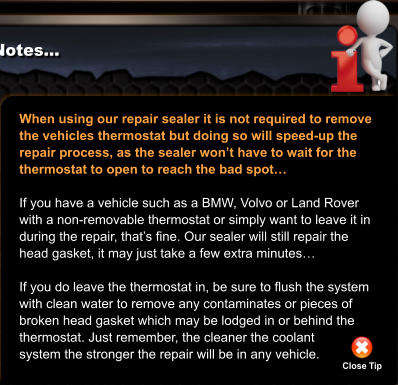 When using our repair sealer it is not required to remove  the vehicles thermostat but doing so will speed-up the repair process, as the sealer won't have to wait for the  thermostat to open to reach the bad spot…  If you have a vehicle such as a BMW, Volvo or Land Rover  with a non-removable thermostat or simply want to leave it in during the repair, that's fine. Our sealer will still repair the head gasket, it may just take a few extra minutes…  If you do leave the thermostat in, be sure to flush the system with clean water to remove any contaminates or pieces of  broken head gasket which may be lodged in or behind the thermostat. Just remember, the cleaner the coolant  system the stronger the repair will be in any vehicle.  Close Tip