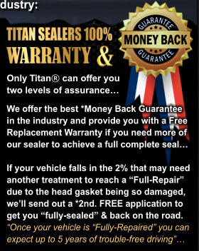 "We offer the best *Money Back Guarantee  in the industry and provide you with a Free Replacement Warranty if you need more of our sealer to achieve a full complete seal…  If your vehicle falls in the 2% that may need  another treatment to reach a ""Full-Repair"" due to the head gasket being so damaged, we'll send out a *2nd. FREE application to  get you ""fully-sealed"" & back on the road.  ""Once your vehicle is ""Fully-Repaired"" you can  expect up to 5 years of trouble-free driving""… Only Titan® can offer you  two levels of assurance…"