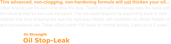 Oil Stop-Leak Hi-Strength This advanced, non-clogging, non-hardening formula will not thicken your oil… Other brands just thicken oil to slow the leak. Titan® actually re-impregnates the seals with the silicone they've lost over the years. The old seals respond by expanding back to their original size thus stopping the leak the right way. Works with synthetic oil, diesel Rotella oil and conventional oils. Takes affect within 150 miles of normal driving. Lasts up to 5 years…