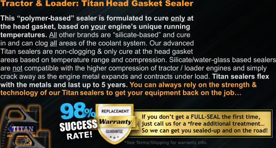 "Tractor & Loader: Titan Head Gasket Sealer  This ""polymer-based"" sealer is formulated to cure only at the head gasket, based on your engine's unique running  temperatures. All other brands are ""silicate-based"" and cure  in and can clog all areas of the coolant system. Our advanced Titan sealers are non-clogging & only cure at the head gasket areas based on temperature range and compression. Silicate/water-glass based sealers are not compatible with the higher compression of tractor / loader engines and simply  crack away as the engine metal expands and contracts under load. Titan sealers flex  with the metals and last up to 5 years. You can always rely on the strength & technology of our Titan sealers to get your equipment back on the job…  SUCCESS RATE!"